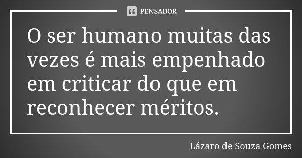 O ser humano muitas das vezes é mais empenhado em criticar do que em reconhecer méritos.... Frase de Lázaro de Souza Gomes.