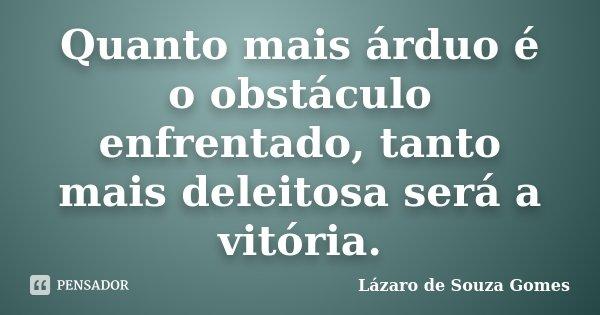 Quanto mais árduo é o obstáculo enfrentado, tanto mais deleitosa será a vitória.... Frase de Lázaro de Souza Gomes.