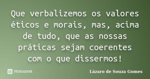 Que verbalizemos os valores éticos e morais, mas, acima de tudo, que as nossas práticas sejam coerentes com o que dissermos!... Frase de Lázaro de Souza Gomes.