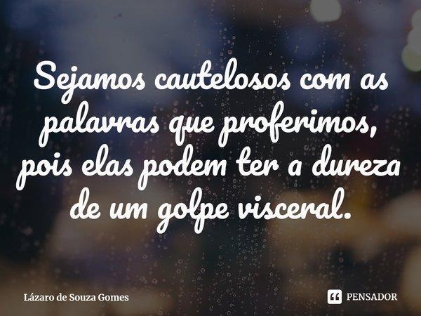 Sejamos cautelosos com as palavras que proferimos, pois elas podem ter a dureza de um golpe visceral.... Frase de Lázaro de Souza Gomes.