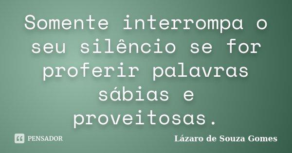 Somente interrompa o seu silêncio se for proferir palavras sábias e proveitosas.... Frase de Lázaro de Souza Gomes.