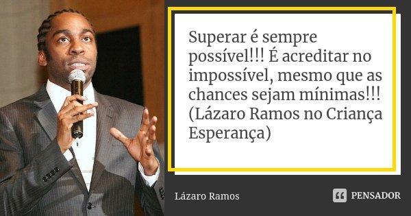 Superar é sempre possível!!! É acreditar no impossível, mesmo que as chances sejam mínimas!!! (Lázaro Ramos no Criança Esperança)... Frase de Lazaro Ramos.