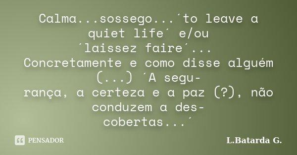 Calma...sossego...´to leave a quiet life´ e/ou ´laissez faire´... Concretamente e como disse alguém (...) ´A segu- rança, a certeza e a paz (?), não conduzem a ... Frase de L.Batarda G..