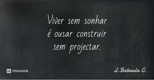 Viver sem sonhar é ousar construir sem projectar.... Frase de L.Batarda G..