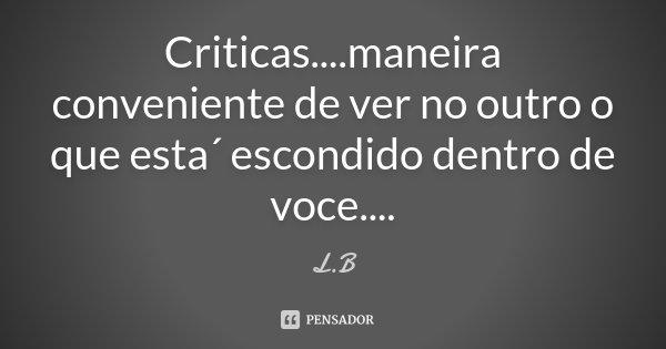Criticas....maneira conveniente de ver no outro o que esta´ escondido dentro de voce....... Frase de L.B.