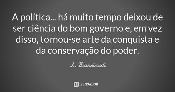 A política... há muito tempo deixou de ser ciência do bom governo e, em vez disso, tornou-se arte da conquista e da conservação do poder.... Frase de L. Bianciardi.