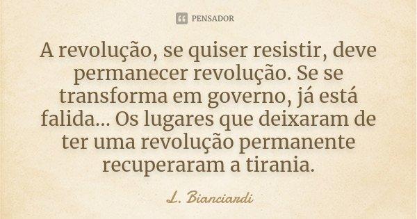 A revolução, se quiser resistir, deve permanecer revolução. Se se transforma em governo, já está falida... Os lugares que deixaram de ter uma revolução permanen... Frase de L. Bianciardi.