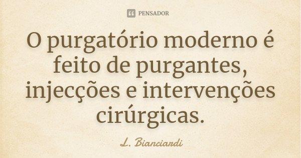 O purgatório moderno é feito de purgantes, injecções e intervenções cirúrgicas.... Frase de L. Bianciardi.