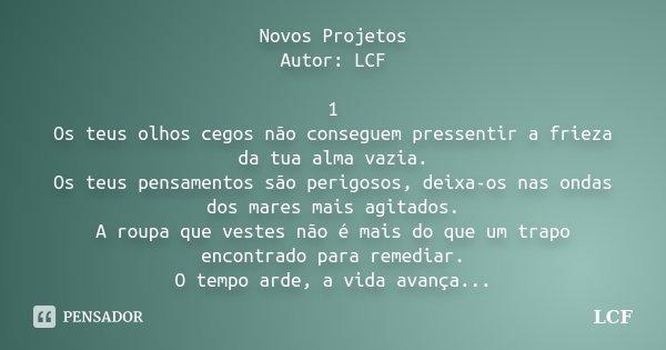 Novos Projetos Autor: LCF 1 Os teus olhos cegos não conseguem pressentir a frieza da tua alma vazia. Os teus pensamentos são perigosos, deixa-os nas ondas dos m... Frase de LCF.