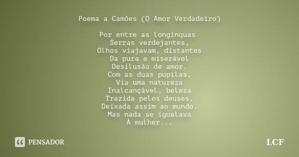 Poema a Camões (O Amor Verdadeiro) Por entre as longínquas Serras verdejantes, Olhos viajavam, distantes Da pura e miserável Desilusão de amor. Com as duas pupi... Frase de LCF.