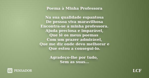 Poema à Minha Professora Na sua qualidade espantosa De pessoa viva maravilhosa Encontra-se a minha professora. Ajuda preciosa e imparável, Que lê os meus poemas... Frase de LCF.
