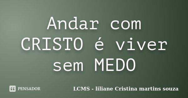 Andar com CRISTO é viver sem MEDO... Frase de LCMS - liliane Cristina martins souza.