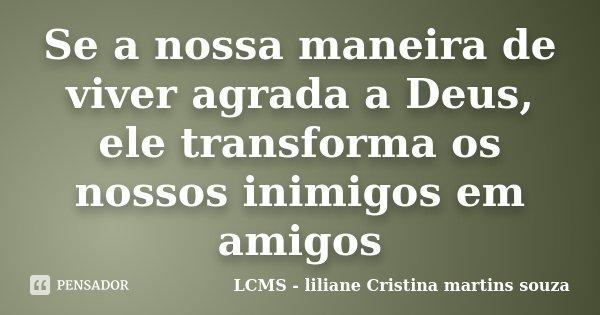 Se a nossa maneira de viver agrada a Deus, ele transforma os nossos inimigos em amigos... Frase de LCMS - liliane Cristina martins souza.