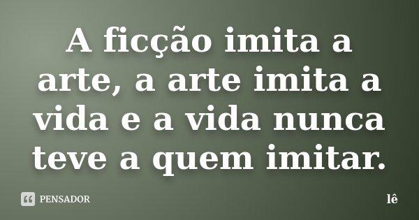 A ficção imita a arte, a arte imita a vida e a vida nunca teve a quem imitar.... Frase de Lê.