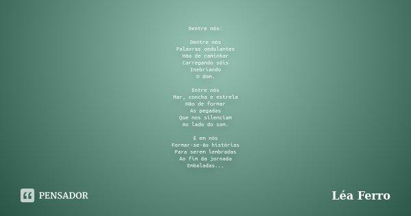 Dentre nós: Dentre nós Palavras ondulantes Hão de caminhar Carregando sóis Inebriando O dom. Entre nós Mar, concha e estrela Hão de formar As pegadas Que nos si... Frase de Léa Ferro.