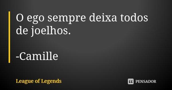 O ego sempre deixa todos de joelhos. -Camille... Frase de League of Legends.