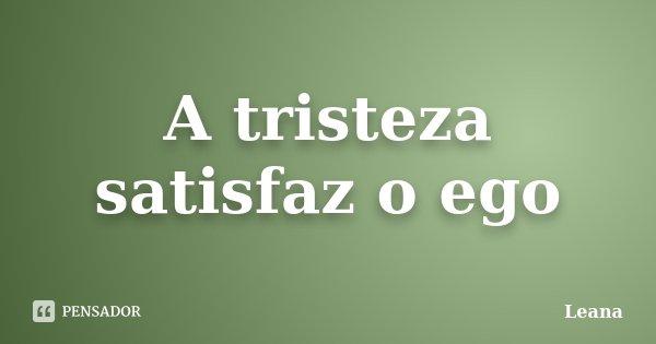 A tristeza satisfaz o ego... Frase de Leana.