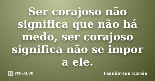 Ser corajoso não significa que não há medo, ser corajoso significa não se impor a ele.... Frase de Leanderson Koreia.
