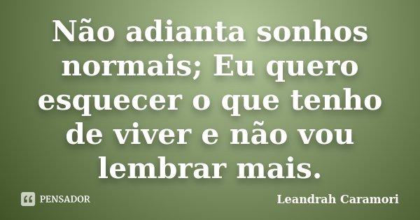 Não adianta sonhos normais; Eu quero esquecer o que tenho de viver e não vou lembrar mais.... Frase de Leandrah Caramori.