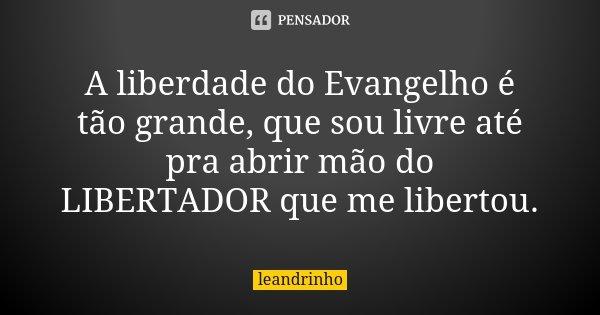 A liberdade do Evangelho é tão grande, que sou livre até pra abrir mão do LIBERTADOR que me libertou.... Frase de Leandrinho.