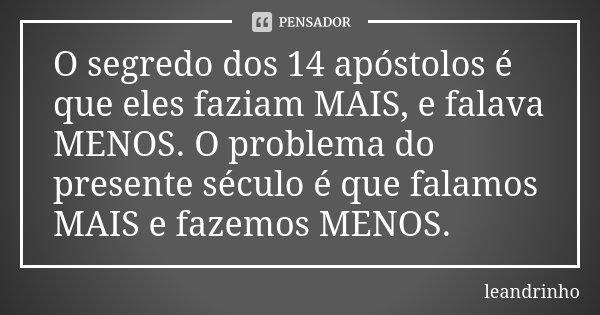 O segredo dos 14 apóstolos é que eles faziam MAIS, e falava MENOS. O problema do presente século é que falamos MAIS e fazemos MENOS.... Frase de Leandrinho.