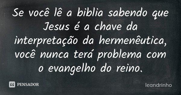 Se você lê a biblia sabendo que Jesus é a chave da interpretação da hermenêutica, você nunca terá problema com o evangelho do reino.... Frase de Leandrinho.
