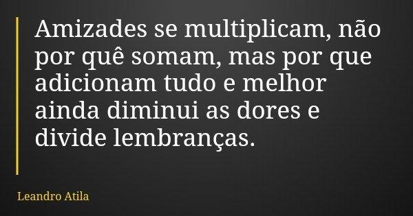 Amizades se multiplicam, não por quê somam, mas por que adicionam tudo e melhor ainda diminui as dores e divide lembranças.... Frase de Leandro Atila.