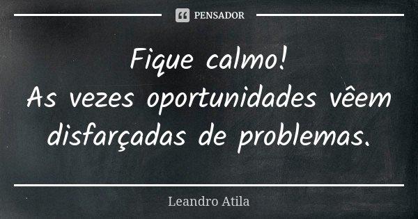 Fique calmo! As vezes oportunidades vêem disfarçadas de problemas.... Frase de Leandro Atila.