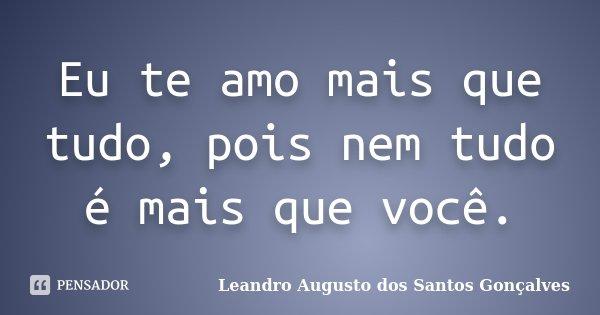 Eu te amo mais que tudo, pois nem tudo é mais que você.... Frase de Leandro Augusto dos Santos Gonçalves.
