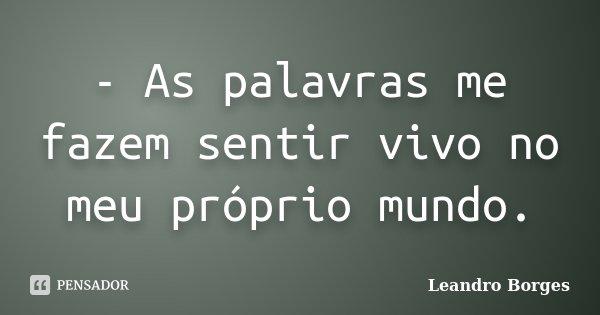 - As palavras me fazem sentir vivo no meu próprio mundo.... Frase de Leandro Borges.