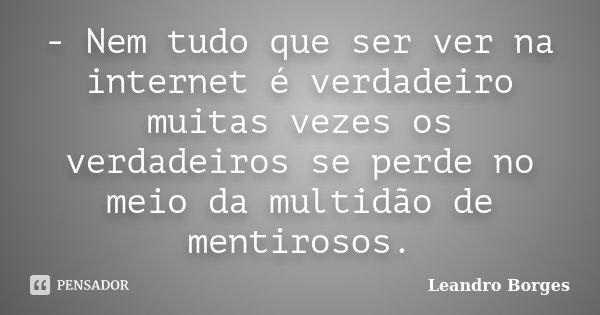 - Nem tudo que ser ver na internet é verdadeiro muitas vezes os verdadeiros se perde no meio da multidão de mentirosos.... Frase de Leandro Borges.