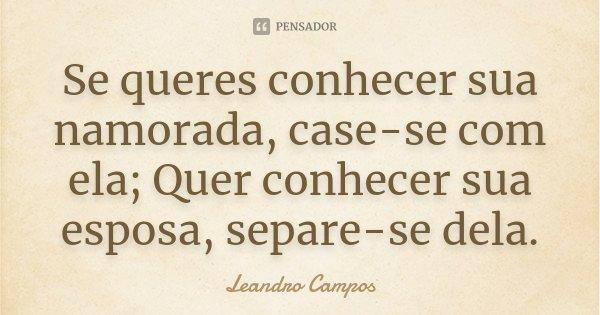 Se queres conhecer sua namorada, case-se com ela; Quer conhecer sua esposa, separe-se dela.... Frase de Leandro Campos.