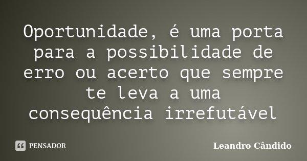 Oportunidade, é uma porta para a possibilidade de erro ou acerto que sempre te leva a uma consequência irrefutável... Frase de Leandro Cândido.