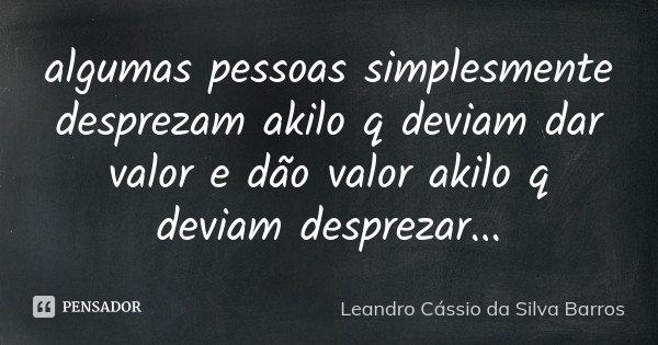 algumas pessoas simplesmente desprezam akilo q deviam dar valor e dão valor akilo q deviam desprezar...... Frase de Leandro Cássio da Silva Barros.