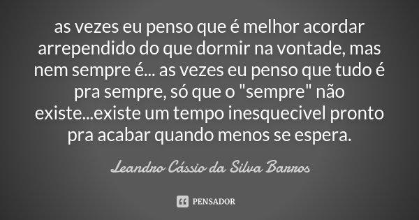 """as vezes eu penso que é melhor acordar arrependido do que dormir na vontade, mas nem sempre é... as vezes eu penso que tudo é pra sempre, só que o """"sempre&... Frase de Leandro Cássio da Silva Barros."""