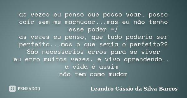 as vezes eu penso que posso voar, posso cair sem me machucar...mas eu não tenho esse poder =/ as vezes eu penso, que tudo poderia ser perfeito...mas o que seria... Frase de Leandro Cássio da Silva Barros.