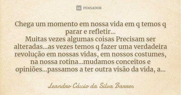 Chega um momento em nossa vida em q temos q parar e refletir... Muitas vezes algumas coisas Precisam ser alteradas...as vezes temos q fazer uma verdadeira revol... Frase de Leandro Cassio da SIlva Barros.