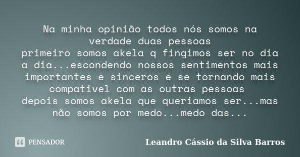 Na minha opinião todos nós somos na verdade duas pessoas primeiro somos akela q fingimos ser no dia a dia...escondendo nossos sentimentos mais importantes e sin... Frase de Leandro Cassio da Silva Barros.