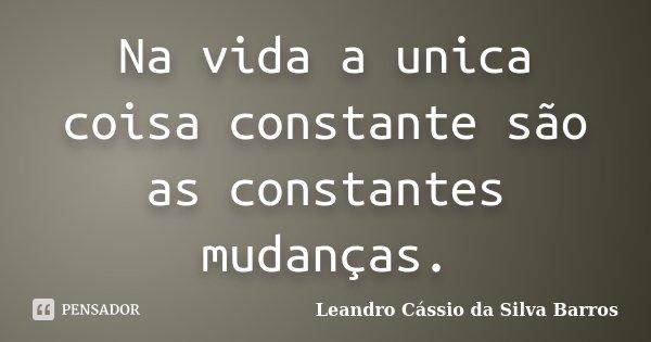 Na vida a unica coisa constante são as constantes mudanças.... Frase de Leandro Cassio da Silva Barros.