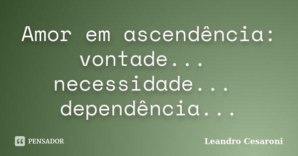 Amor em ascendência: vontade... necessidade... dependência...... Frase de Leandro Cesaroni.