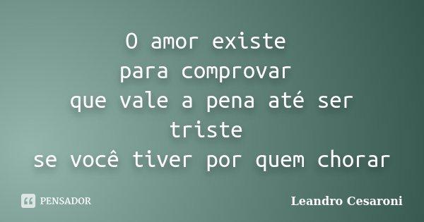 O amor existe para comprovar que vale a pena até ser triste se você tiver por quem chorar... Frase de Leandro Cesaroni.