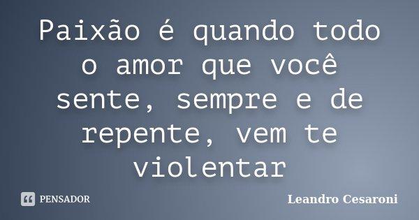 Paixão é quando todo o amor que você sente, sempre e de repente, vem te violentar... Frase de Leandro Cesaroni.