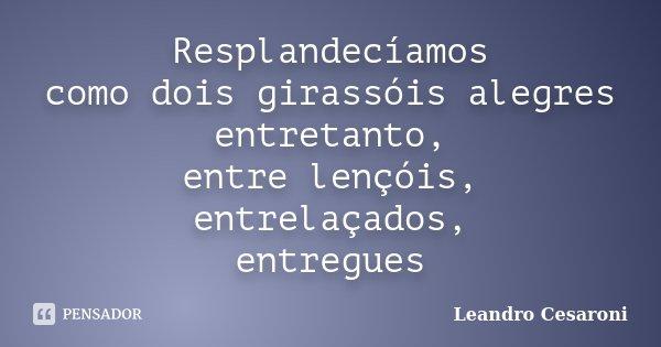 Resplandecíamos como dois girassóis alegres entretanto, entre lençóis, entrelaçados, entregues... Frase de Leandro Cesaroni.