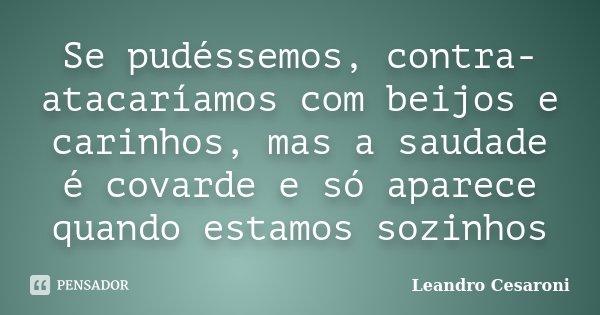 Se pudéssemos, contra-atacaríamos com beijos e carinhos, mas a saudade é covarde e só aparece quando estamos sozinhos... Frase de Leandro Cesaroni.