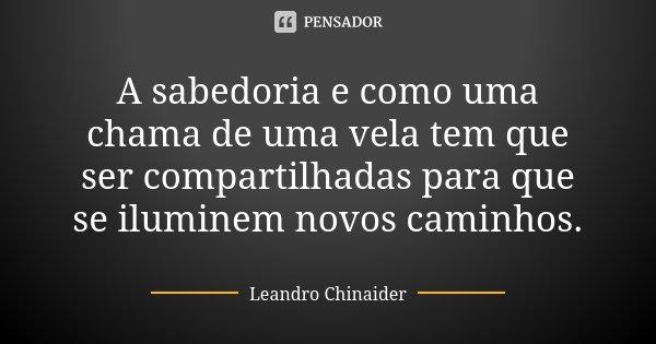 A sabedoria e como uma chama de uma vela tem que ser compartilhadas para que se iluminem novos caminhos.... Frase de Leandro Chinaider.