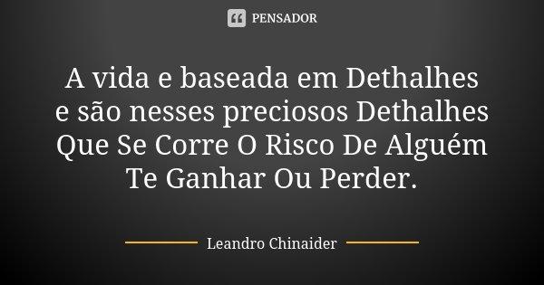 A vida e baseada em Dethalhes e são nesses preciosos Dethalhes Que Se Corre O Risco De Alguém Te Ganhar Ou Perder.... Frase de Leandro Chinaider.