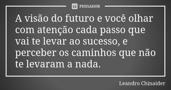 A visão do futuro e você olhar com atenção cada passo que vai te levar ao sucesso, e perceber os caminhos que não te levaram a nada.... Frase de Leandro Chinaider.