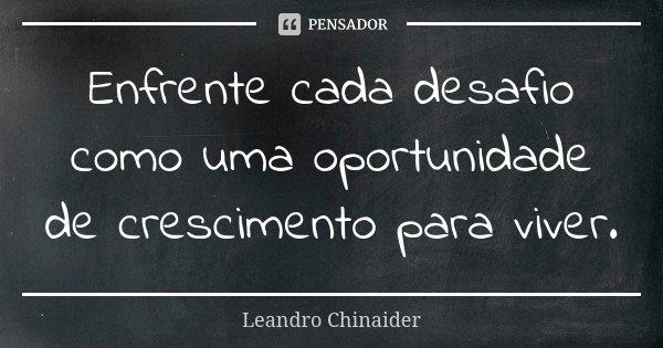 Enfrente cada desafio como uma oportunidade de crescimento para viver.... Frase de Leandro chinaider.