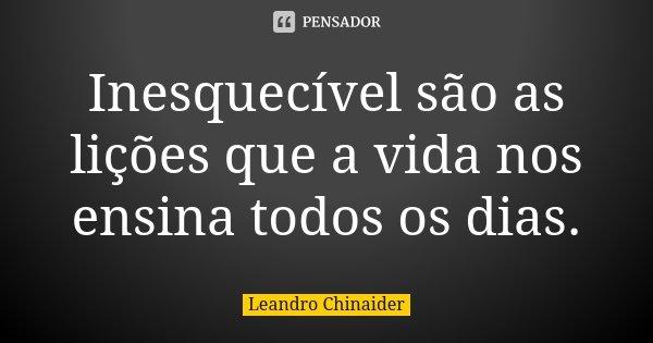 Inesquecível são as lições que a vida nos ensina todos os dias.... Frase de Leandro Chinaider.