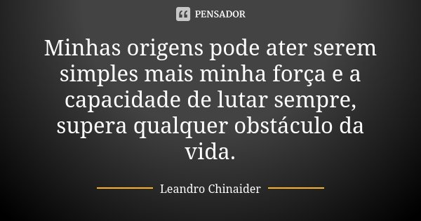 Minhas origens pode ater serem simples mais minha força e a capacidade de lutar sempre, supera qualquer obstáculo da vida.... Frase de Leandro Chinaider.